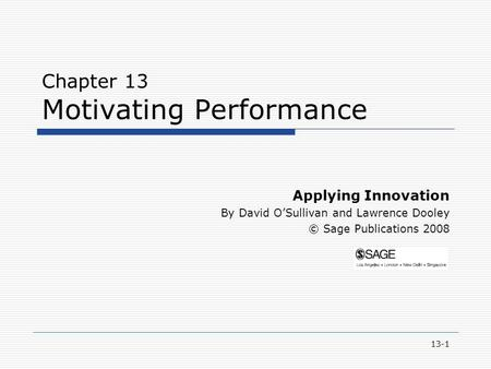 13-1 Chapter 13 Motivating Performance Applying Innovation By David O'Sullivan and Lawrence Dooley © Sage Publications 2008.