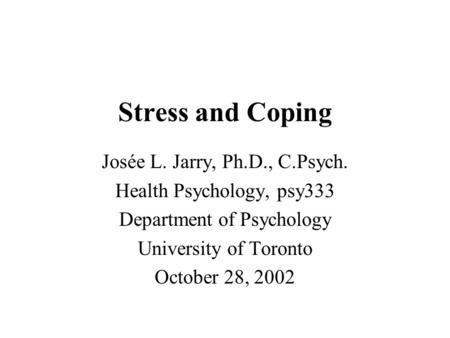 Stress and Coping Josée L. Jarry, Ph.D., C.Psych. Health Psychology, psy333 Department of Psychology University of Toronto October 28, 2002.
