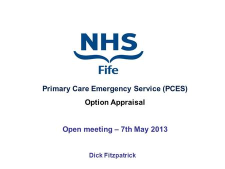 Dick Fitzpatrick Primary Care Emergency Service (PCES) Option Appraisal Open meeting – 7th May 2013.