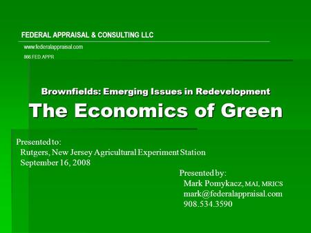 Brownfields: Emerging Issues in Redevelopment The Economics of Green Presented to: Rutgers, New Jersey Agricultural Experiment Station September 16, 2008.