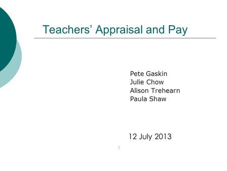 Teachers' Appraisal and Pay Pete Gaskin Julie Chow Alison Trehearn Paula Shaw 1 12 July 2013.