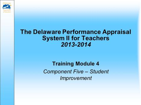 The Delaware Performance Appraisal System II for Teachers 2013-2014 Training Module 4 Component Five – Student Improvement.