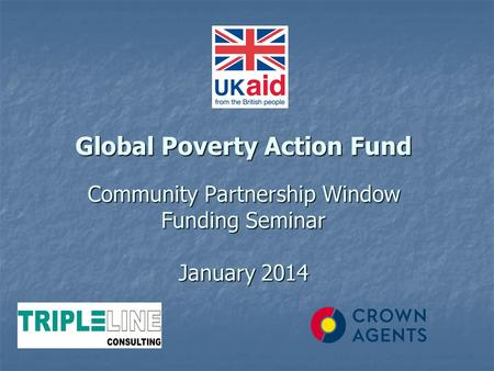 Global Poverty Action Fund Community Partnership Window Funding Seminar January 2014 Global Poverty Action Fund Community Partnership Window Funding Seminar.