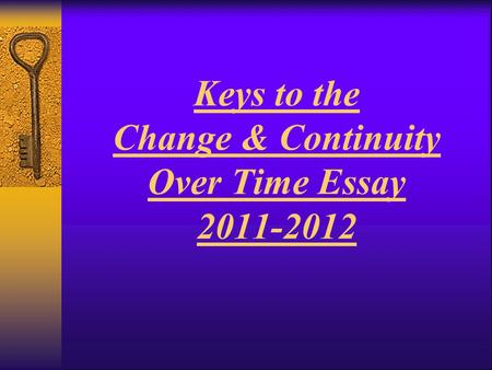 Keys to the Change & Continuity Over Time Essay 2011-2012.
