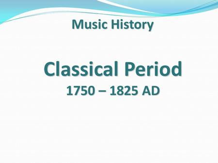 Music History Classical Period 1750 – 1825 AD.