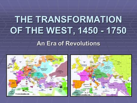 THE TRANSFORMATION OF THE WEST, 1450 - 1750 An Era of Revolutions.