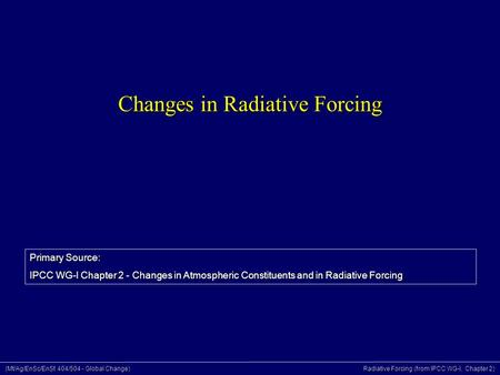 (Mt/Ag/EnSc/EnSt 404/504 - Global Change) Radiative Forcing (from IPCC WG-I, Chapter 2) Changes in Radiative Forcing Primary Source: IPCC WG-I Chapter.