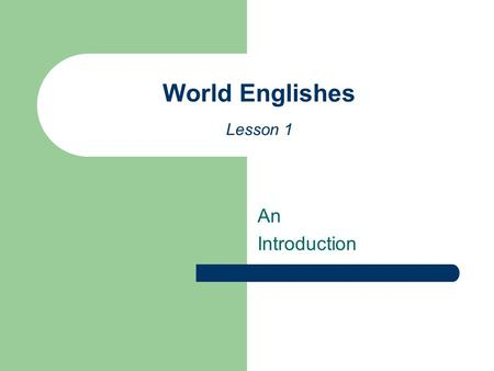 An Introduction World Englishes Lesson 1. Varieties of English or Englishes How many varieties of English can you think of? Can you name a few? What particular.