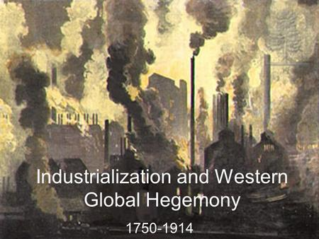 Industrialization and Western Global Hegemony 1750-1914.