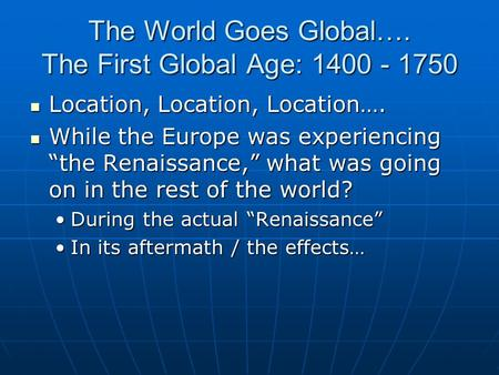 The World Goes Global…. The First Global Age: 1400 - 1750 Location, Location, Location…. Location, Location, Location…. While the Europe was experiencing.