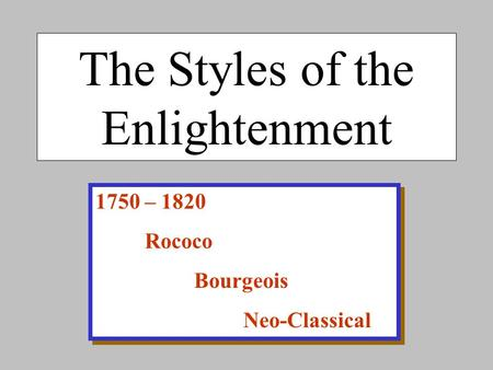 The Styles of the Enlightenment 1750 – 1820 Rococo Bourgeois Neo-Classical 1750 – 1820 Rococo Bourgeois Neo-Classical.