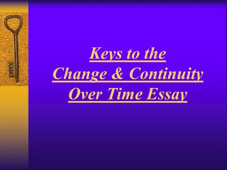 Keys to the Change & Continuity Over Time Essay. What is the CCOT essay? THE BASICS  An essay discussing characteristics that changed and stayed the.