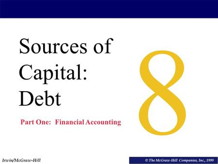 Irwin/McGraw-Hill © The McGraw-Hill Companies, Inc., 1999 Sources of Capital: Debt © The McGraw-Hill Companies, Inc., 1999 8 Part One: Financial Accounting.