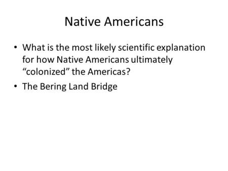 "Native Americans What is the most likely scientific explanation for how Native Americans ultimately ""colonized"" the Americas? The Bering Land Bridge."
