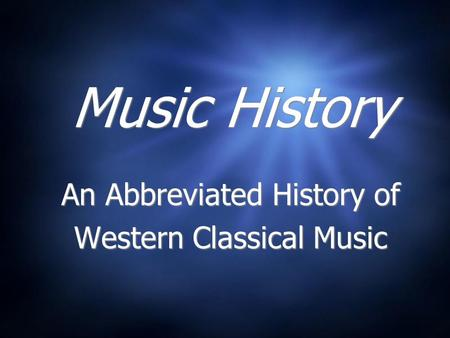 Music History An Abbreviated History of Western Classical Music An Abbreviated History of Western Classical Music.