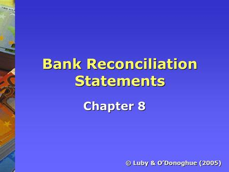 Bank Reconciliation Statements Chapter 8 © Luby & O'Donoghue (2005)