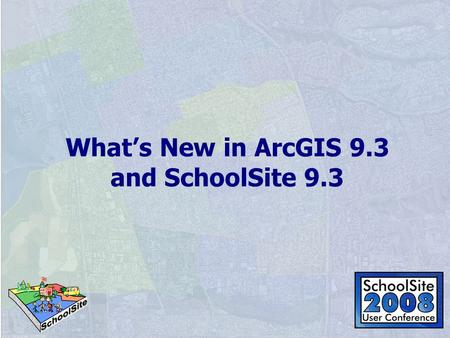 What's New in ArcGIS 9.3 and SchoolSite 9.3. A Summary of All New Features ArcGIS 9.3