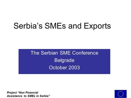 "Serbia's SMEs and Exports The Serbian SME Conference Belgrade October 2003 Project ""Non Financial Assistance to SMEs in Serbia"""