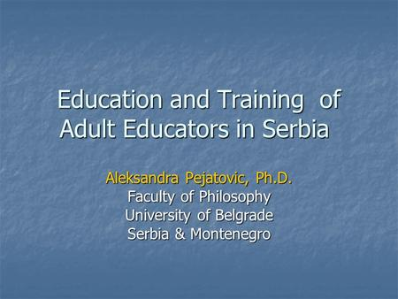 Education and Training of Adult Educators in Serbia Aleksandra Pejatovic, Ph.D. Faculty of Philosophy University of Belgrade Serbia & Montenegro.