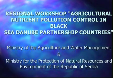 REGIONAL WORKSHOP AGRICULTURAL NUTRIENT POLLUTION CONTROL IN BLACK SEA DANUBE PARTNERSHIP COUNTRIES Ministry of the Agriculture and Water Management.