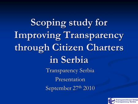 Scoping study for Improving Transparency through Citizen Charters in Serbia Transparency Serbia Presentation September 27 th 2010.