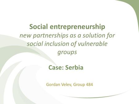 Social entrepreneurship new partnerships as a solution for social inclusion of vulnerable groups Gordan Velev, Group 484 Case: Serbia.