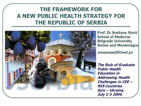 THE FRAMEWORK FOR A NEW PUBLIC HEALTH STRATEGY FOR THE REPUBLIC OF SERBIA Prof. Dr Snežana Simić School of Medicine Belgrade University Serbia and Montenegro.