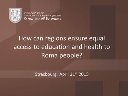 Strasbourg, April 21 st 2015 How can regions ensure equal access to education and health to Roma people?