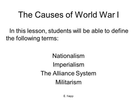 E. Napp The Causes of World War I In this lesson, students will be able to define the following terms: Nationalism Imperialism The Alliance System Militarism.