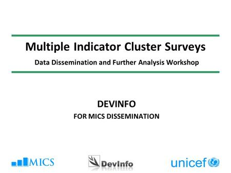 Multiple Indicator Cluster Surveys Data Dissemination and Further Analysis Workshop DEVINFO FOR MICS DISSEMINATION.
