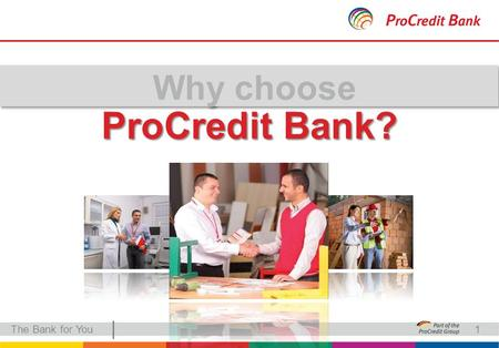 | ProCredit Bank? The Bank for You1. | German capital The Bank for You German standards and global presence German capital The only German bank in Serbia.
