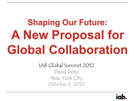 Shaping Our Future: A New Proposal for Global Collaboration IAB Global Summit 2012 David Doty New York City October 3, 2012.
