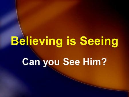 Believing is Seeing Can you See Him?.