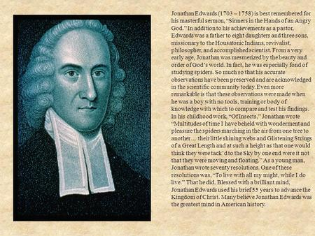 "Jonathan Edwards (1703 – 1758) is best remembered for his masterful sermon, ""Sinners in the Hands of an Angry God."" In addition to his achievements as."
