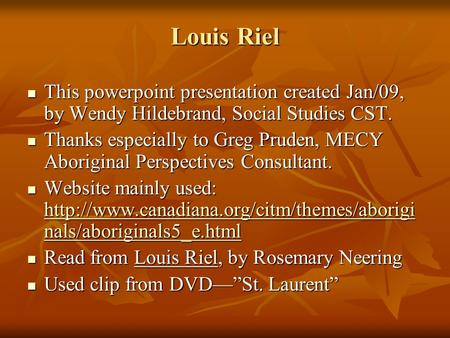 Louis Riel This powerpoint presentation created Jan/09, by Wendy Hildebrand, Social Studies CST. This powerpoint presentation created Jan/09, by Wendy.