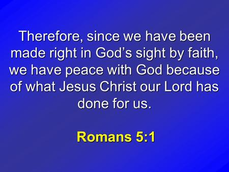 Therefore, since we have been made right in God's sight by faith, we have peace with God because of what Jesus Christ our Lord has done for us. Romans.