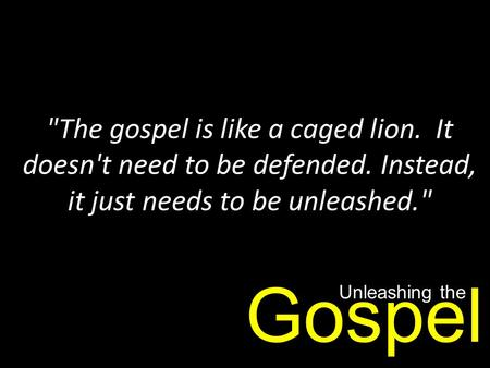 The gospel is like a caged lion. It doesn't need to be defended