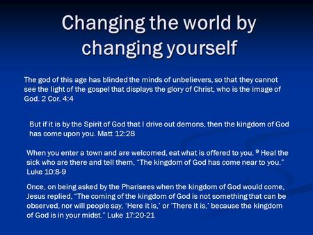 Changing the world by changing yourself But if it is by the Spirit of God that I drive out demons, then the kingdom of God has come upon you. Matt 12:28.