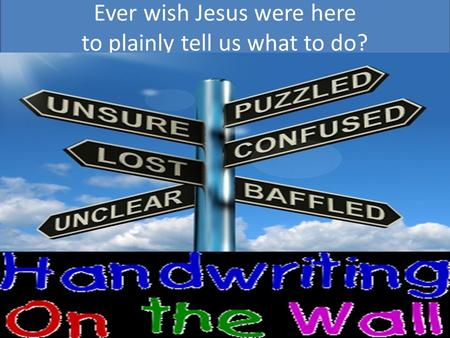 Ever wish Jesus were here to plainly tell us what to do?