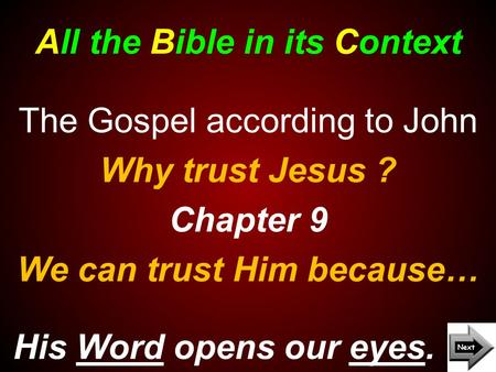 All the Bible in its Context His Word opens our eyes. The Gospel according to John Why trust Jesus ? Chapter 9 We can trust Him because…