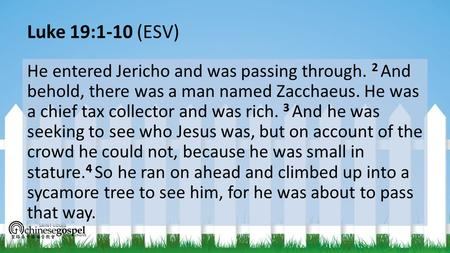 Luke 19:1-10 (ESV) He entered Jericho and was passing through. 2 And behold, there was a man named Zacchaeus. He was a chief tax collector and was rich.
