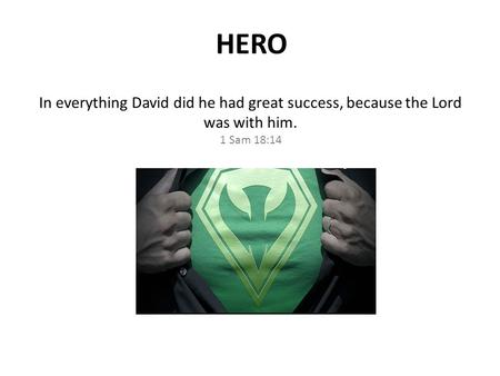 In everything David did he had great success, because the Lord was with him. 1 Sam 18:14 HERO.