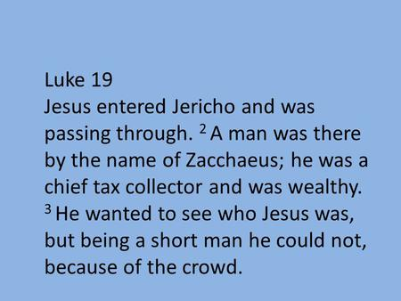 Luke 19 Jesus entered Jericho and was passing through. 2 A man was there by the name of Zacchaeus; he was a chief tax collector and was wealthy. 3 He wanted.