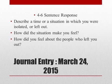 Journal Entry : March 24, 2015 4-6 Sentence Response Describe a time or a situation in which you were isolated, or left out. How did the situation make.