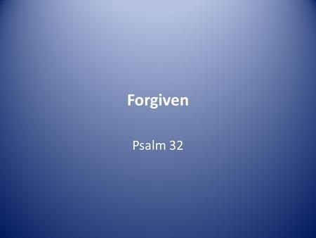 Forgiven Psalm 32. Of David. A maskil. 1 Blessed is the one whose transgressions are forgiven, whose sins are covered. 2 Blessed is the one whose sin.
