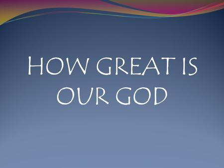 HOW GREAT IS OUR GOD.