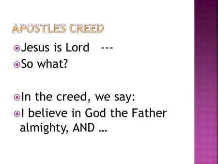  Jesus is Lord ---  So what?  In the creed, we say:  I believe in God the Father almighty, AND …