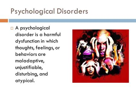 Psychological Disorders  A psychological disorder is a harmful dysfunction in which thoughts, feelings, or behaviors are maladaptive, unjustifiable, disturbing,