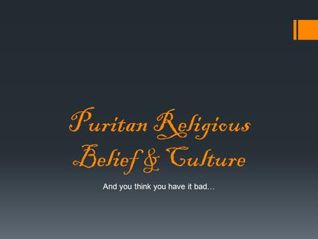 Puritan Religious Belief & Culture And you think you have it bad…