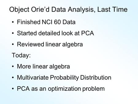 Object Orie'd Data Analysis, Last Time Finished NCI 60 Data Started detailed look at PCA Reviewed linear algebra Today: More linear algebra Multivariate.